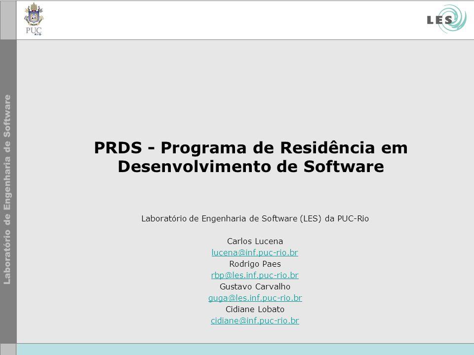 PRDS - Programa de Residência em Desenvolvimento de Software Laboratório de Engenharia de Software (LES) da PUC-Rio Carlos Lucena lucena@inf.puc-rio.br Rodrigo Paes rbp@les.inf.puc-rio.br Gustavo Carvalho guga@les.inf.puc-rio.br Cidiane Lobato cidiane@inf.puc-rio.br