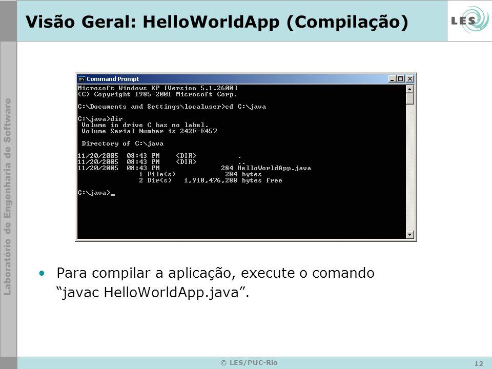 12 © LES/PUC-Rio Visão Geral: HelloWorldApp (Compilação) Para compilar a aplicação, execute o comando javac HelloWorldApp.java.