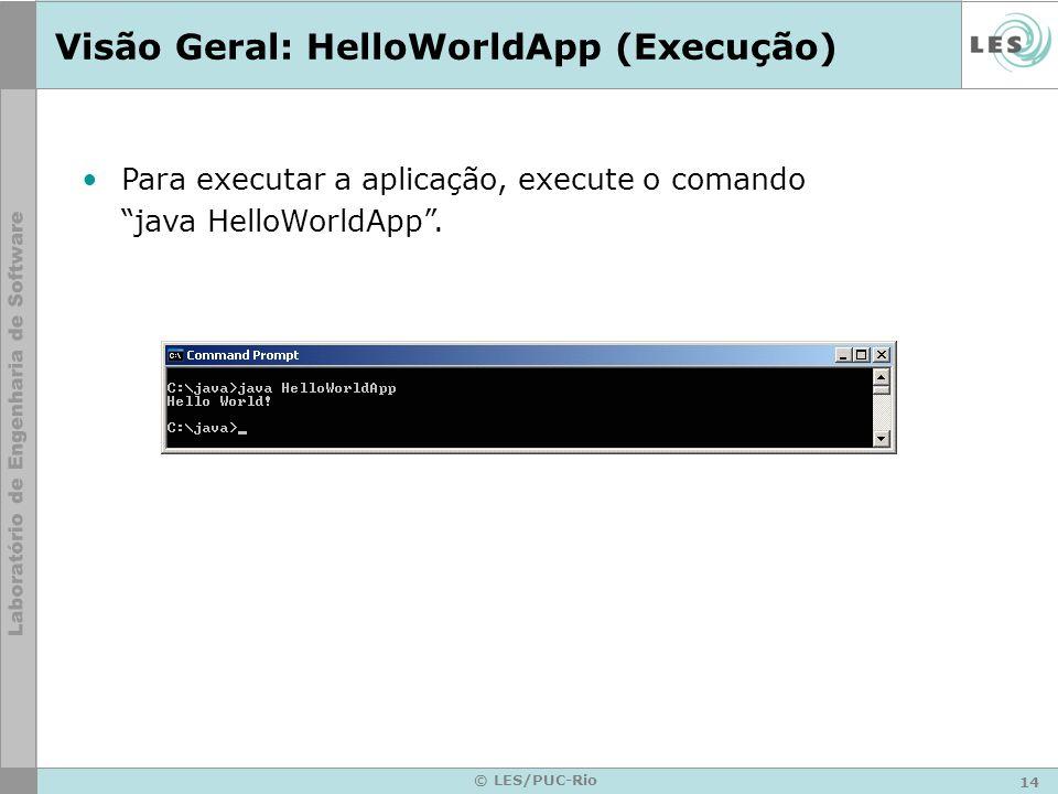 14 © LES/PUC-Rio Visão Geral: HelloWorldApp (Execução) Para executar a aplicação, execute o comando java HelloWorldApp.