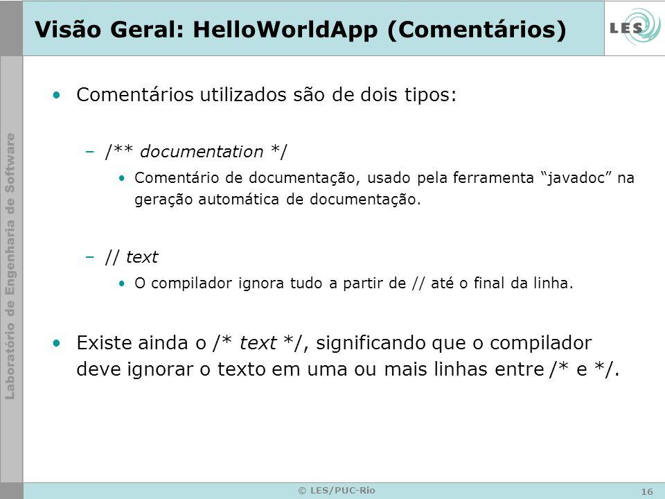 16 © LES/PUC-Rio Visão Geral: HelloWorldApp (Comentários) Comentários utilizados são de dois tipos: –/** documentation */ Comentário de documentação, usado pela ferramenta javadoc na geração automática de documentação.