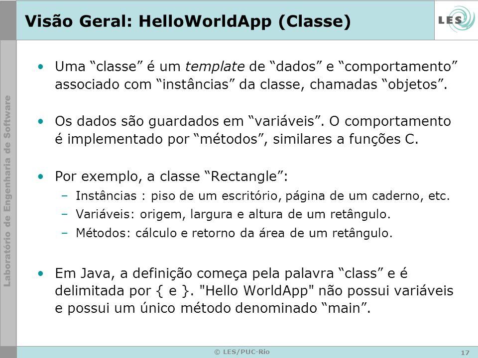 17 © LES/PUC-Rio Visão Geral: HelloWorldApp (Classe) Uma classe é um template de dados e comportamento associado com instâncias da classe, chamadas objetos.