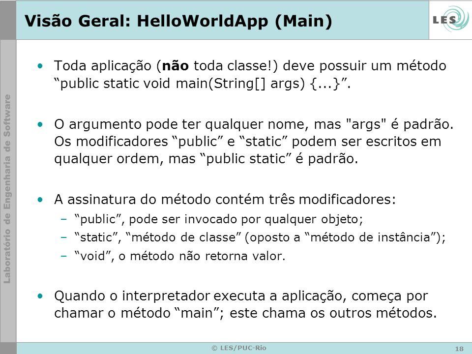 18 © LES/PUC-Rio Visão Geral: HelloWorldApp (Main) Toda aplicação (não toda classe!) deve possuir um método public static void main(String[] args) {...}.