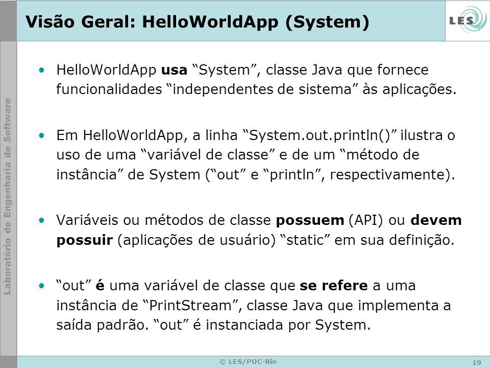 19 © LES/PUC-Rio Visão Geral: HelloWorldApp (System) HelloWorldApp usa System, classe Java que fornece funcionalidades independentes de sistema às aplicações.