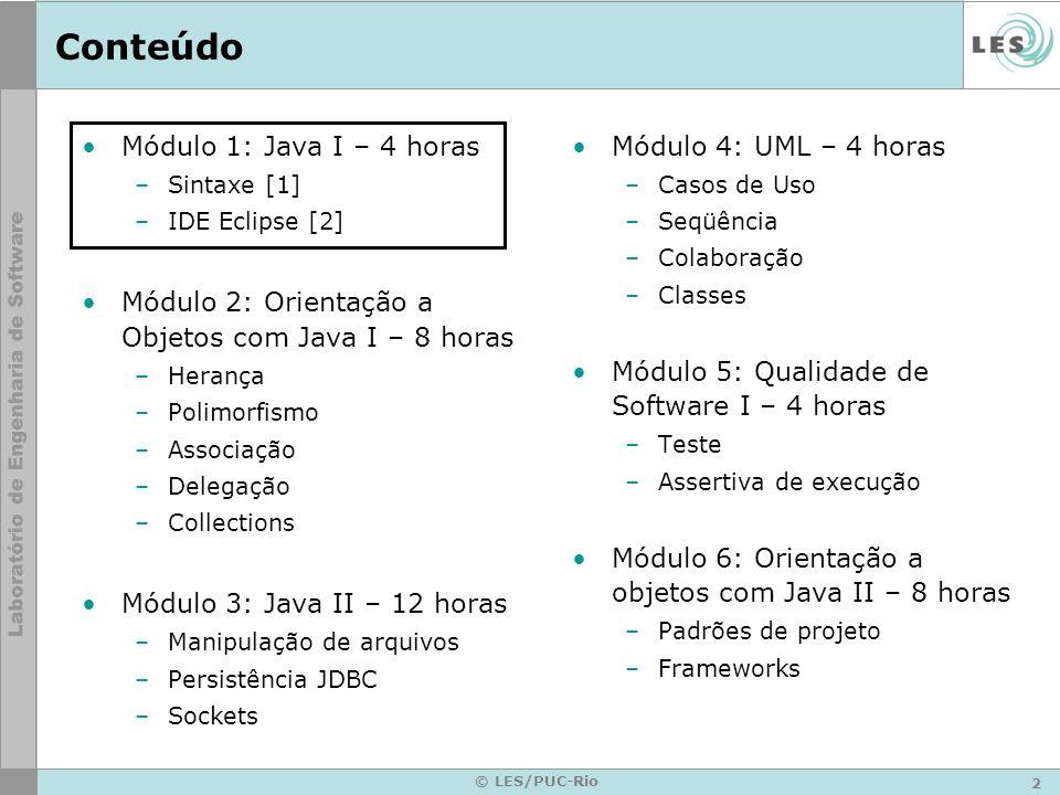 2 © LES/PUC-Rio Conteúdo Módulo 1: Java I – 4 horas –Sintaxe [1] –IDE Eclipse [2] Módulo 2: Orientação a Objetos com Java I – 8 horas –Herança –Polimorfismo –Associação –Delegação –Collections Módulo 3: Java II – 12 horas –Manipulação de arquivos –Persistência JDBC –Sockets Módulo 4: UML – 4 horas –Casos de Uso –Seqüência –Colaboração –Classes Módulo 5: Qualidade de Software I – 4 horas –Teste –Assertiva de execução Módulo 6: Orientação a objetos com Java II – 8 horas –Padrões de projeto –Frameworks