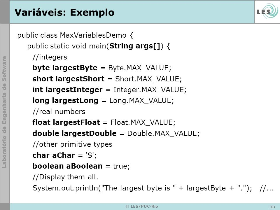 23 © LES/PUC-Rio Variáveis: Exemplo public class MaxVariablesDemo { public static void main(String args[]) { //integers byte largestByte = Byte.MAX_VALUE; short largestShort = Short.MAX_VALUE; int largestInteger = Integer.MAX_VALUE; long largestLong = Long.MAX_VALUE; //real numbers float largestFloat = Float.MAX_VALUE; double largestDouble = Double.MAX_VALUE; //other primitive types char aChar = S ; boolean aBoolean = true; //Display them all.