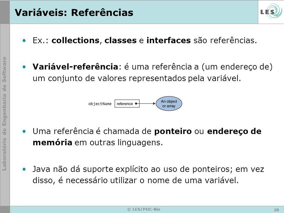 28 © LES/PUC-Rio Variáveis: Referências Ex.: collections, classes e interfaces são referências.