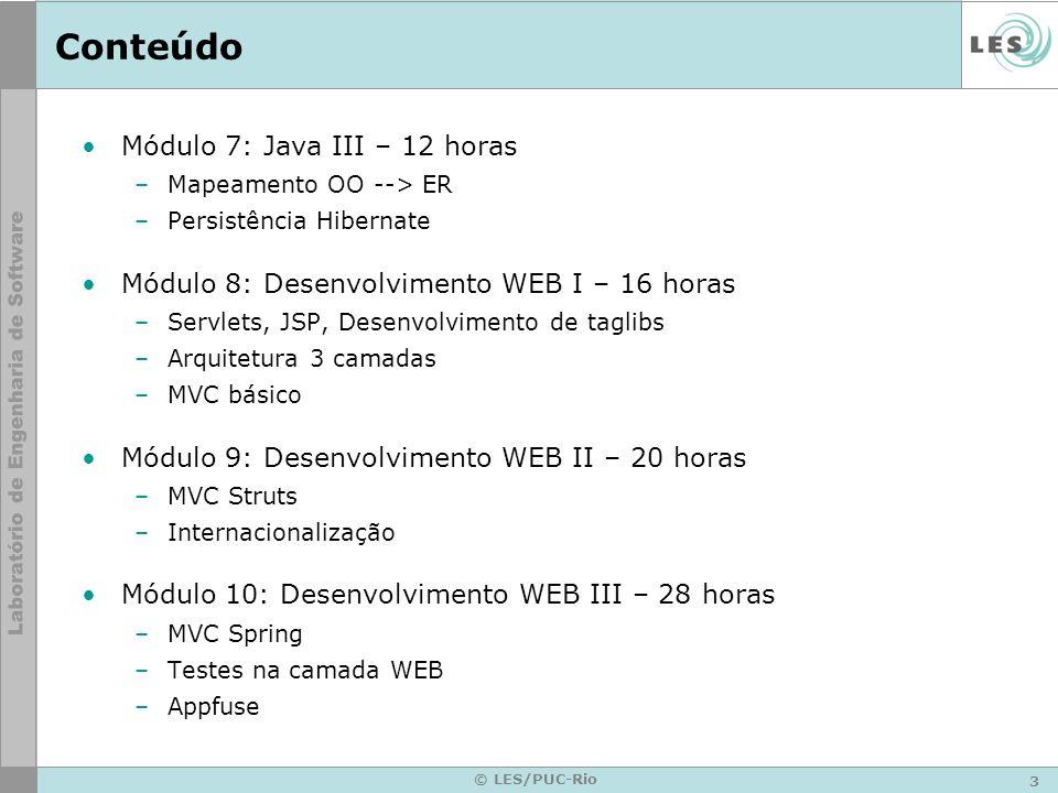 3 © LES/PUC-Rio Conteúdo Módulo 7: Java III – 12 horas –Mapeamento OO --> ER –Persistência Hibernate Módulo 8: Desenvolvimento WEB I – 16 horas –Servlets, JSP, Desenvolvimento de taglibs –Arquitetura 3 camadas –MVC básico Módulo 9: Desenvolvimento WEB II – 20 horas –MVC Struts –Internacionalização Módulo 10: Desenvolvimento WEB III – 28 horas –MVC Spring –Testes na camada WEB –Appfuse