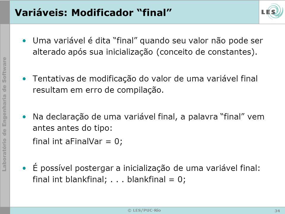34 © LES/PUC-Rio Variáveis: Modificador final Uma variável é dita final quando seu valor não pode ser alterado após sua inicialização (conceito de constantes).
