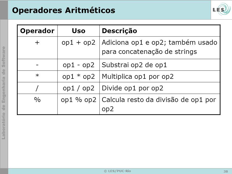 38 © LES/PUC-Rio Operadores Aritméticos OperadorUsoDescrição +op1 + op2Adiciona op1 e op2; também usado para concatenação de strings -op1 - op2Substrai op2 de op1 *op1 * op2Multiplica op1 por op2 /op1 / op2Divide op1 por op2 %op1 % op2Calcula resto da divisão de op1 por op2