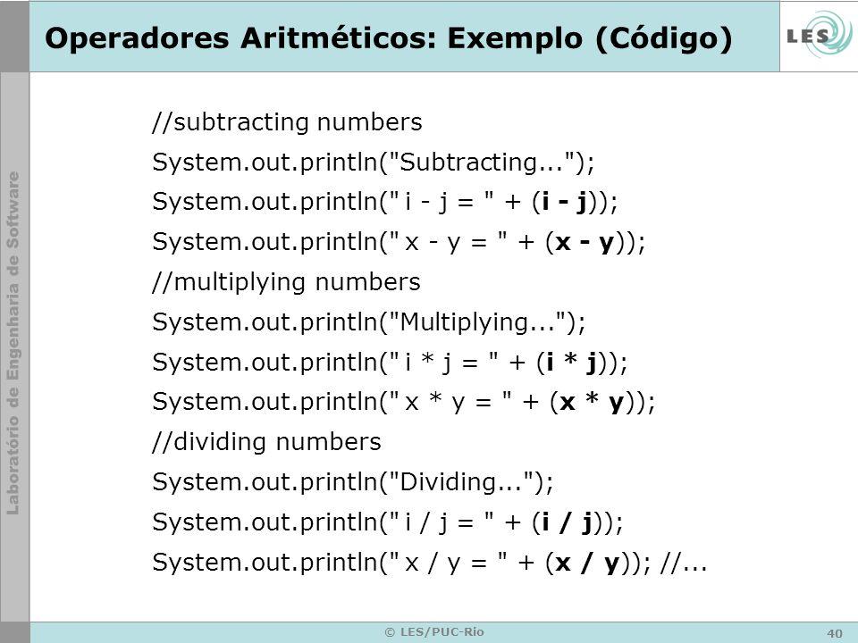 40 © LES/PUC-Rio Operadores Aritméticos: Exemplo (Código) //subtracting numbers System.out.println( Subtracting... ); System.out.println( i - j = + (i - j)); System.out.println( x - y = + (x - y)); //multiplying numbers System.out.println( Multiplying... ); System.out.println( i * j = + (i * j)); System.out.println( x * y = + (x * y)); //dividing numbers System.out.println( Dividing... ); System.out.println( i / j = + (i / j)); System.out.println( x / y = + (x / y)); //...