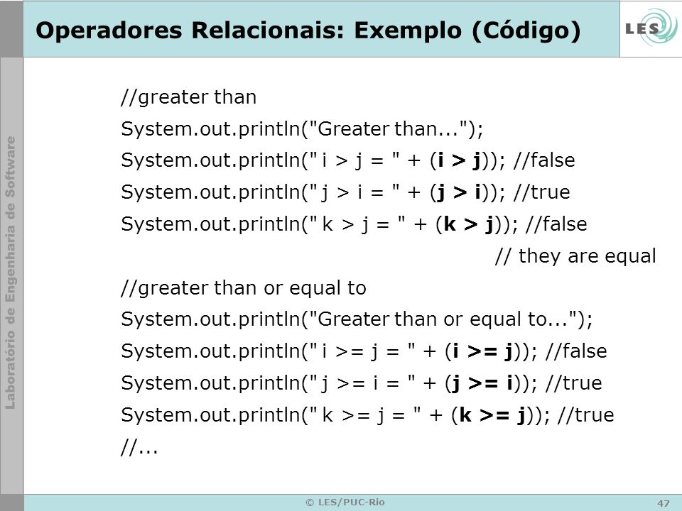 47 © LES/PUC-Rio Operadores Relacionais: Exemplo (Código) //greater than System.out.println( Greater than... ); System.out.println( i > j = + (i > j)); //false System.out.println( j > i = + (j > i)); //true System.out.println( k > j = + (k > j)); //false // they are equal //greater than or equal to System.out.println( Greater than or equal to... ); System.out.println( i >= j = + (i >= j)); //false System.out.println( j >= i = + (j >= i)); //true System.out.println( k >= j = + (k >= j)); //true //...