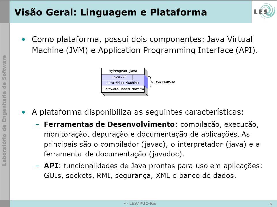 6 © LES/PUC-Rio Visão Geral: Linguagem e Plataforma Como plataforma, possui dois componentes: Java Virtual Machine (JVM) e Application Programming Interface (API).