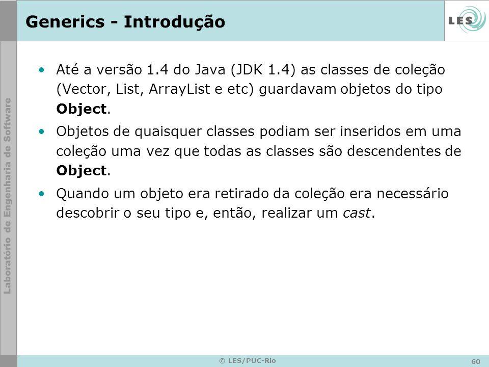 60 © LES/PUC-Rio Generics - Introdução Até a versão 1.4 do Java (JDK 1.4) as classes de coleção (Vector, List, ArrayList e etc) guardavam objetos do tipo Object.