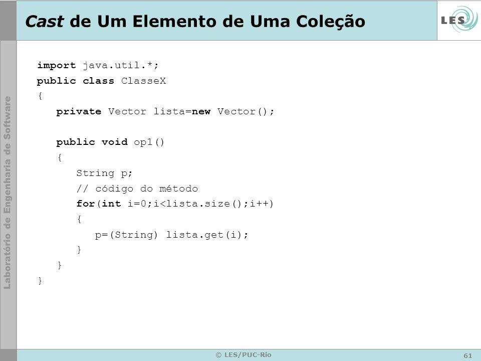 61 © LES/PUC-Rio Cast de Um Elemento de Uma Coleção import java.util.*; public class ClasseX { private Vector lista=new Vector(); public void op1() { String p; // código do método for(int i=0;i<lista.size();i++) { p=(String) lista.get(i); }