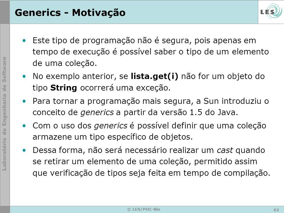 62 © LES/PUC-Rio Generics - Motivação Este tipo de programação não é segura, pois apenas em tempo de execução é possível saber o tipo de um elemento de uma coleção.