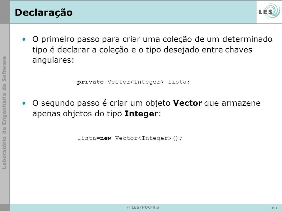 63 © LES/PUC-Rio Declaração O primeiro passo para criar uma coleção de um determinado tipo é declarar a coleção e o tipo desejado entre chaves angulares: private Vector lista; O segundo passo é criar um objeto Vector que armazene apenas objetos do tipo Integer: lista=new Vector ();