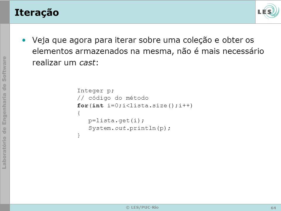 64 © LES/PUC-Rio Iteração Veja que agora para iterar sobre uma coleção e obter os elementos armazenados na mesma, não é mais necessário realizar um cast: Integer p; // código do método for(int i=0;i<lista.size();i++) { p=lista.get(i); System.out.println(p); }