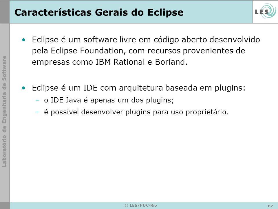 67 © LES/PUC-Rio Características Gerais do Eclipse Eclipse é um software livre em código aberto desenvolvido pela Eclipse Foundation, com recursos provenientes de empresas como IBM Rational e Borland.