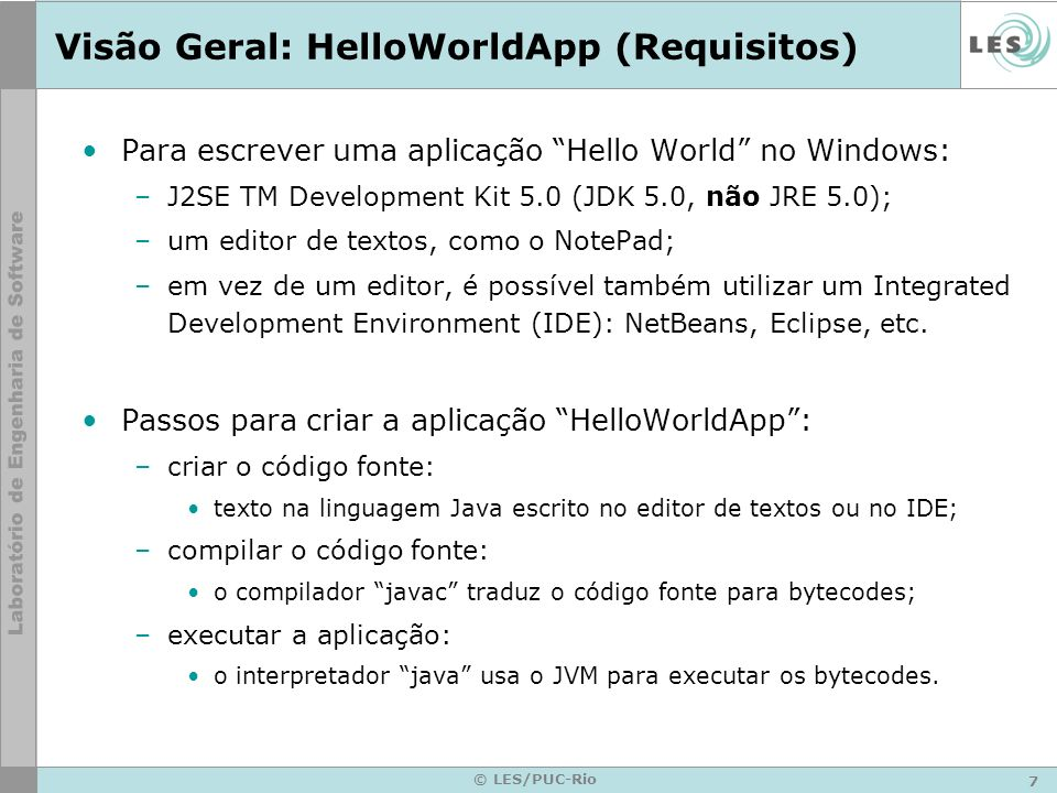 8 © LES/PUC-Rio Visão Geral: HelloWorldApp (Edição) /** * The HelloWorldApp class implements an application that * simply displays Hello World! to the standard output.