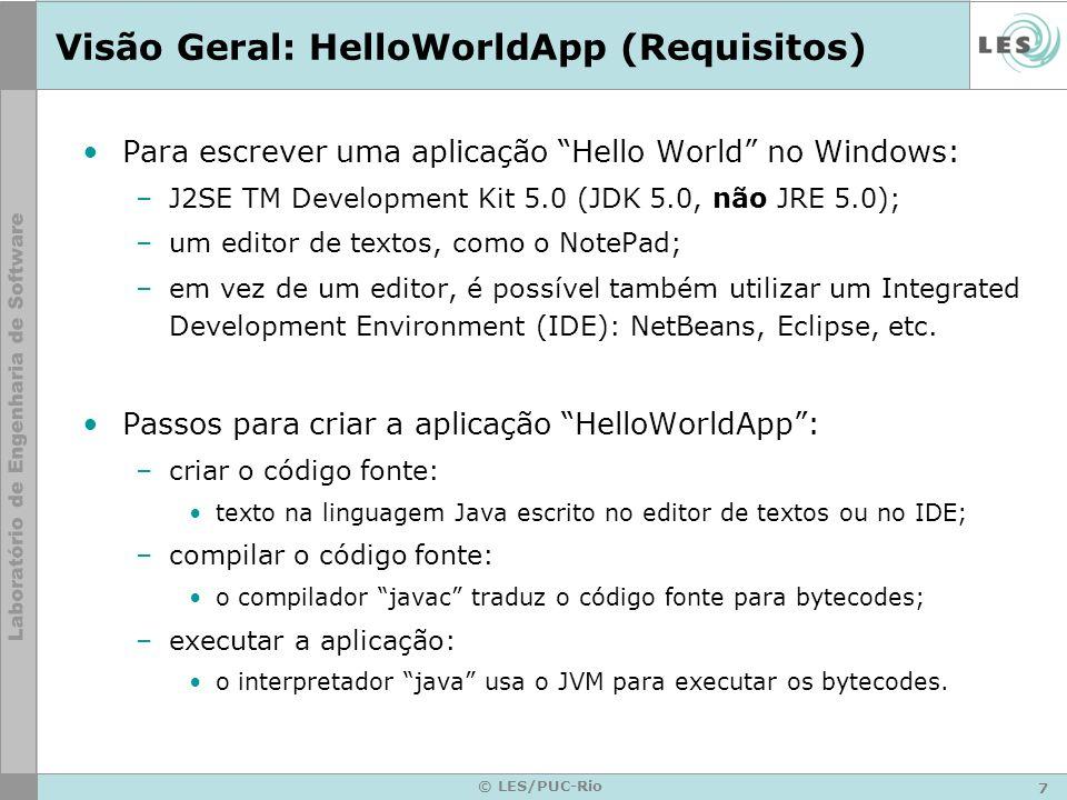 7 © LES/PUC-Rio Visão Geral: HelloWorldApp (Requisitos) Para escrever uma aplicação Hello World no Windows: –J2SE TM Development Kit 5.0 (JDK 5.0, não JRE 5.0); –um editor de textos, como o NotePad; –em vez de um editor, é possível também utilizar um Integrated Development Environment (IDE): NetBeans, Eclipse, etc.