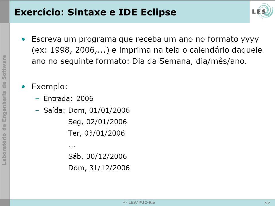 97 © LES/PUC-Rio Exercício: Sintaxe e IDE Eclipse Escreva um programa que receba um ano no formato yyyy (ex: 1998, 2006,...) e imprima na tela o calendário daquele ano no seguinte formato: Dia da Semana, dia/mês/ano.