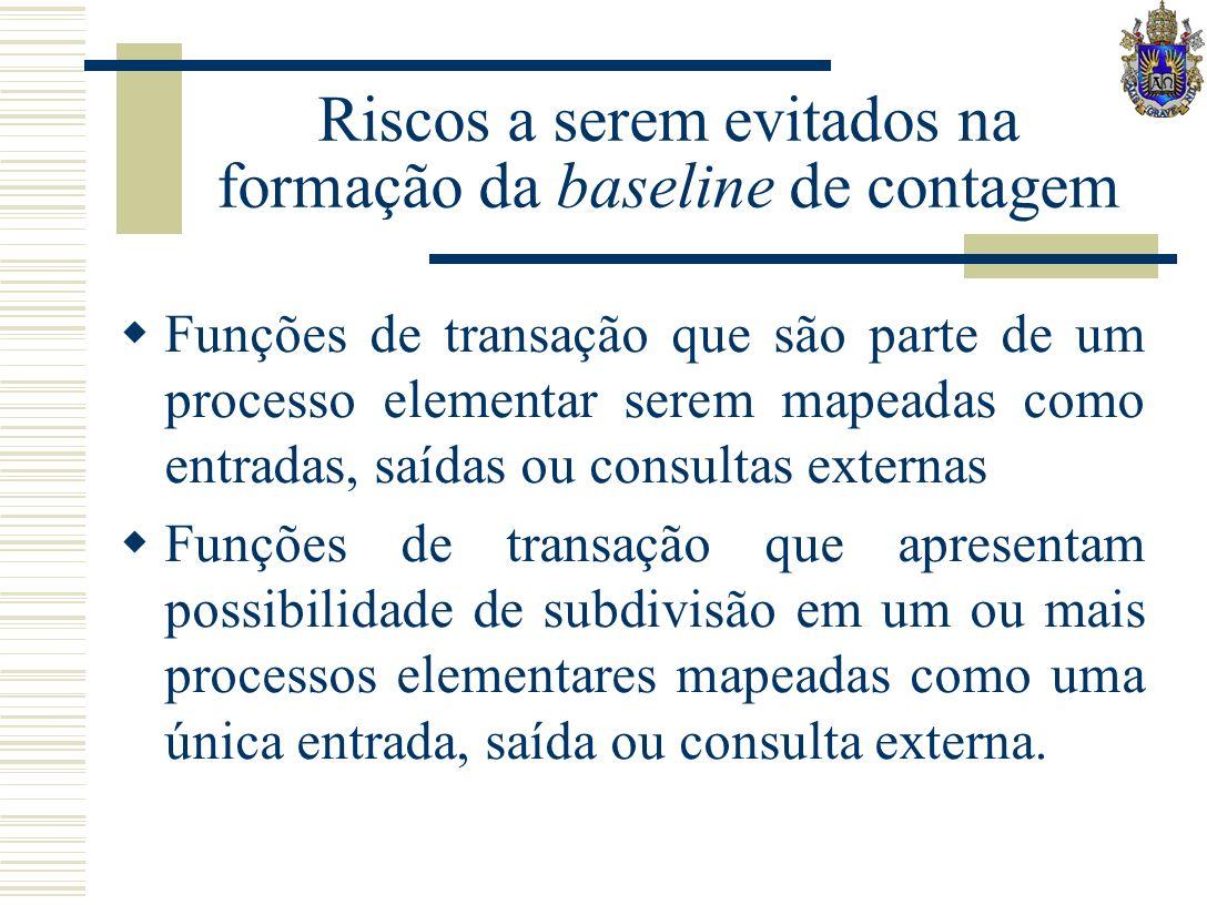 Riscos a serem evitados na formação da baseline de contagem Funções de transação que são parte de um processo elementar serem mapeadas como entradas,
