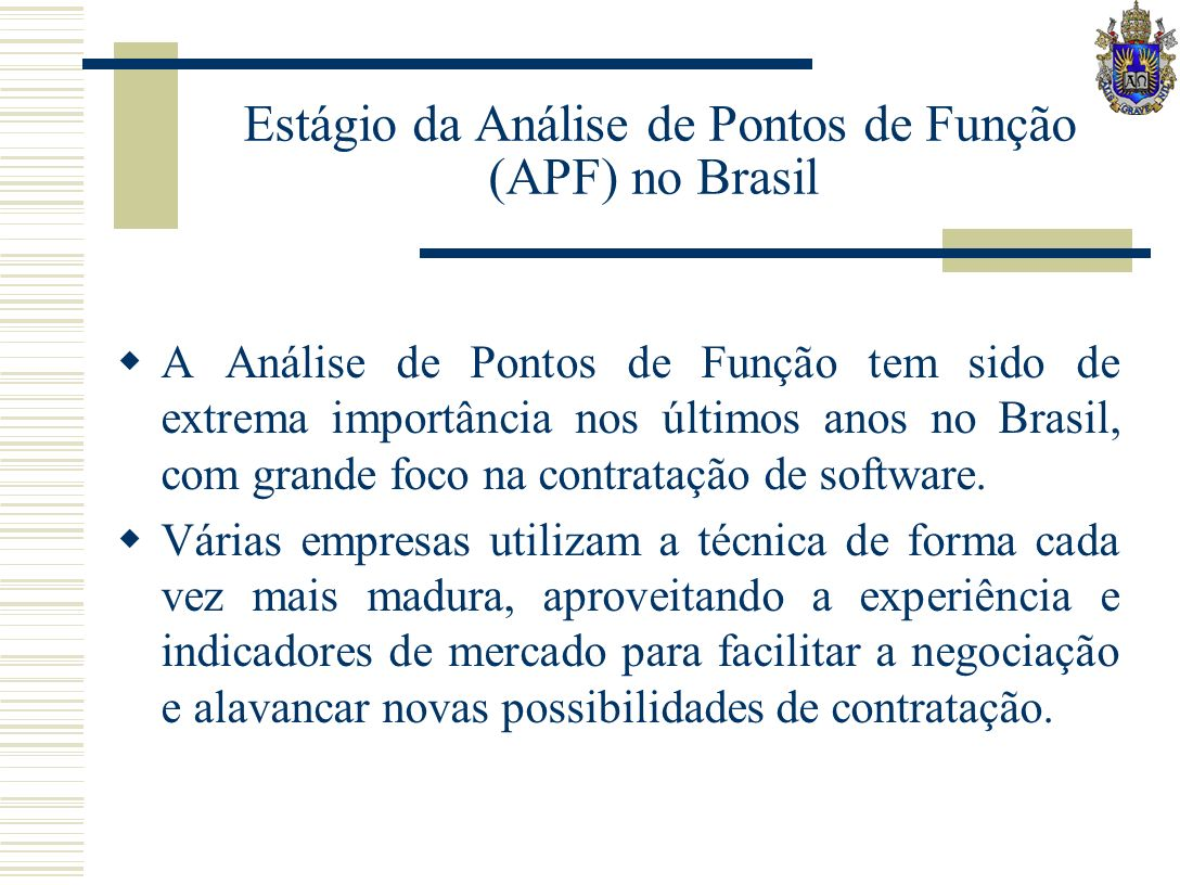 Estágio da Análise de Pontos de Função (APF) no Brasil A Análise de Pontos de Função tem sido de extrema importância nos últimos anos no Brasil, com grande foco na contratação de software.