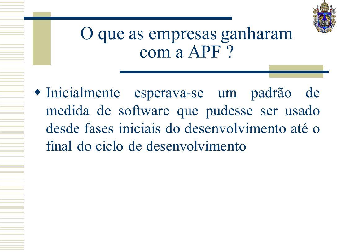 O que as empresas ganharam com a APF ? Inicialmente esperava-se um padrão de medida de software que pudesse ser usado desde fases iniciais do desenvol