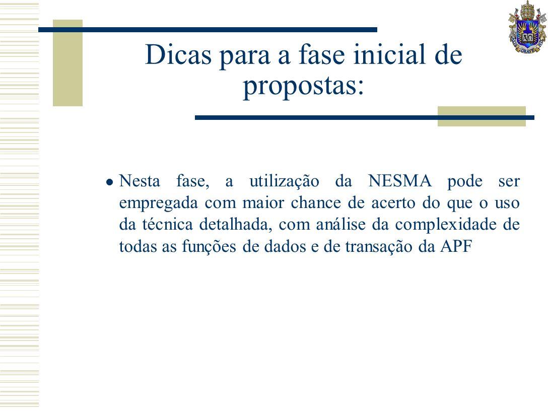 Dicas para a fase inicial de propostas: Nesta fase, a utilização da NESMA pode ser empregada com maior chance de acerto do que o uso da técnica detalhada, com análise da complexidade de todas as funções de dados e de transação da APF