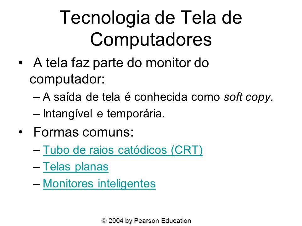 © 2004 by Pearson Education Tecnologia de Tela de Computadores A tela faz parte do monitor do computador: –A saída de tela é conhecida como soft copy.