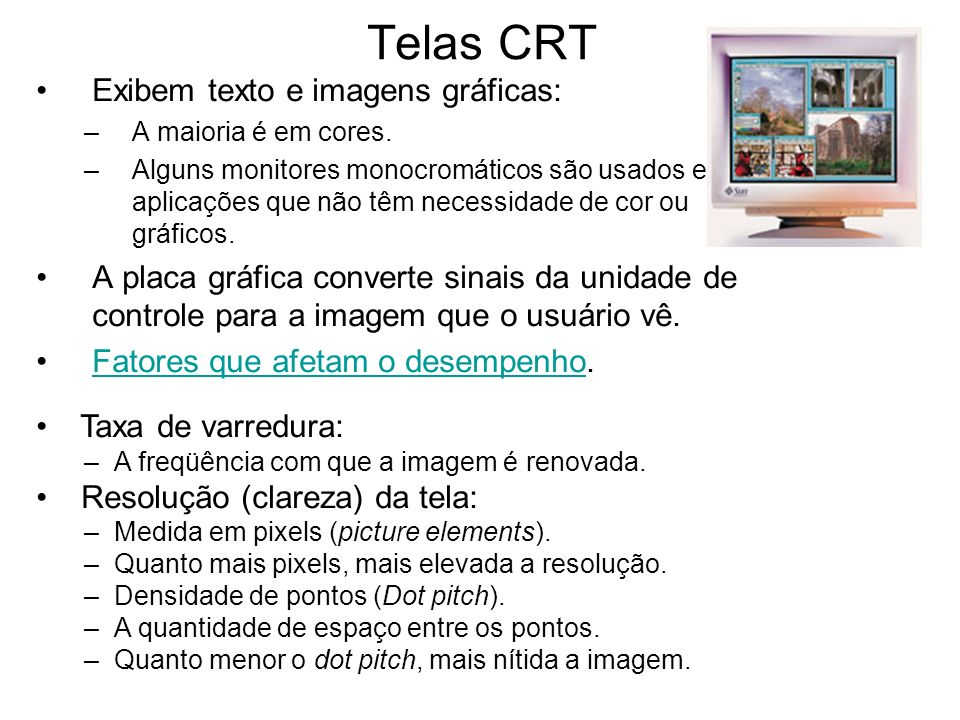 Telas CRT Exibem texto e imagens gráficas: –A maioria é em cores. –Alguns monitores monocromáticos são usados em aplicações que não têm necessidade de