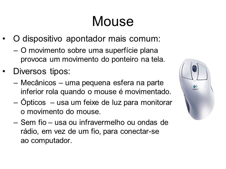 Mouse O dispositivo apontador mais comum: –O movimento sobre uma superfície plana provoca um movimento do ponteiro na tela. Diversos tipos: –Mecânicos