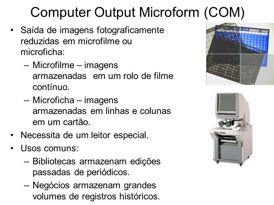 Computer Output Microform (COM) Saída de imagens fotograficamente reduzidas em microfilme ou microficha: –Microfilme – imagens armazenadas em um rolo