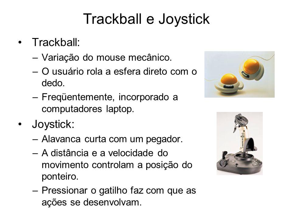 Trackball e Joystick Trackball: –Variação do mouse mecânico. –O usuário rola a esfera direto com o dedo. –Freqüentemente, incorporado a computadores l