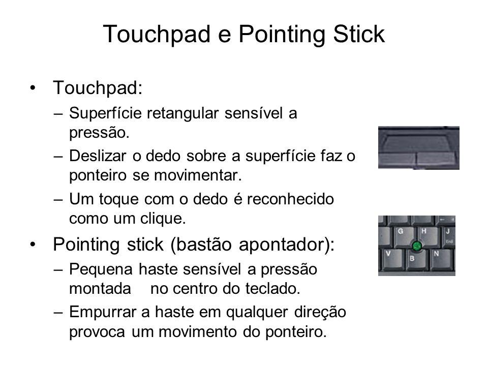 Touchpad e Pointing Stick Touchpad: –Superfície retangular sensível a pressão. –Deslizar o dedo sobre a superfície faz o ponteiro se movimentar. –Um t