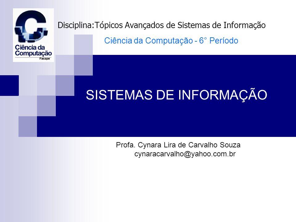 Disciplina:Tópicos Avançados de Sistemas de Informação Ciência da Computação - 6° Período SISTEMAS DE INFORMAÇÃO Profa. Cynara Lira de Carvalho Souza