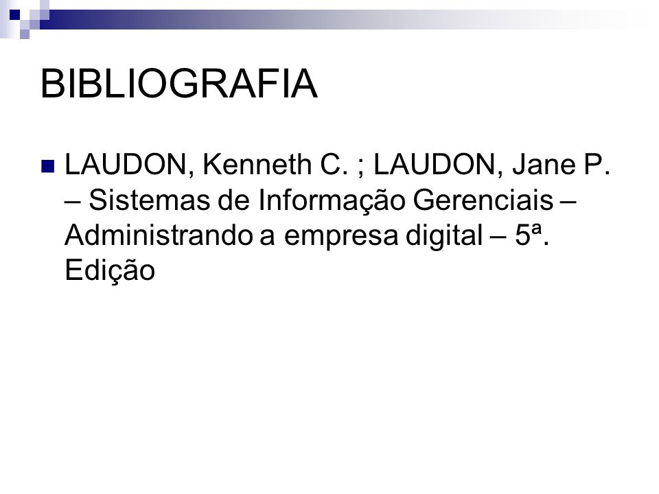 BIBLIOGRAFIA LAUDON, Kenneth C. ; LAUDON, Jane P. – Sistemas de Informação Gerenciais – Administrando a empresa digital – 5ª. Edição
