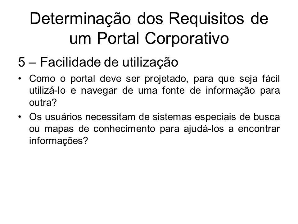 Determinação dos Requisitos de um Portal Corporativo 5 – Facilidade de utilização Como o portal deve ser projetado, para que seja fácil utilizá-lo e n