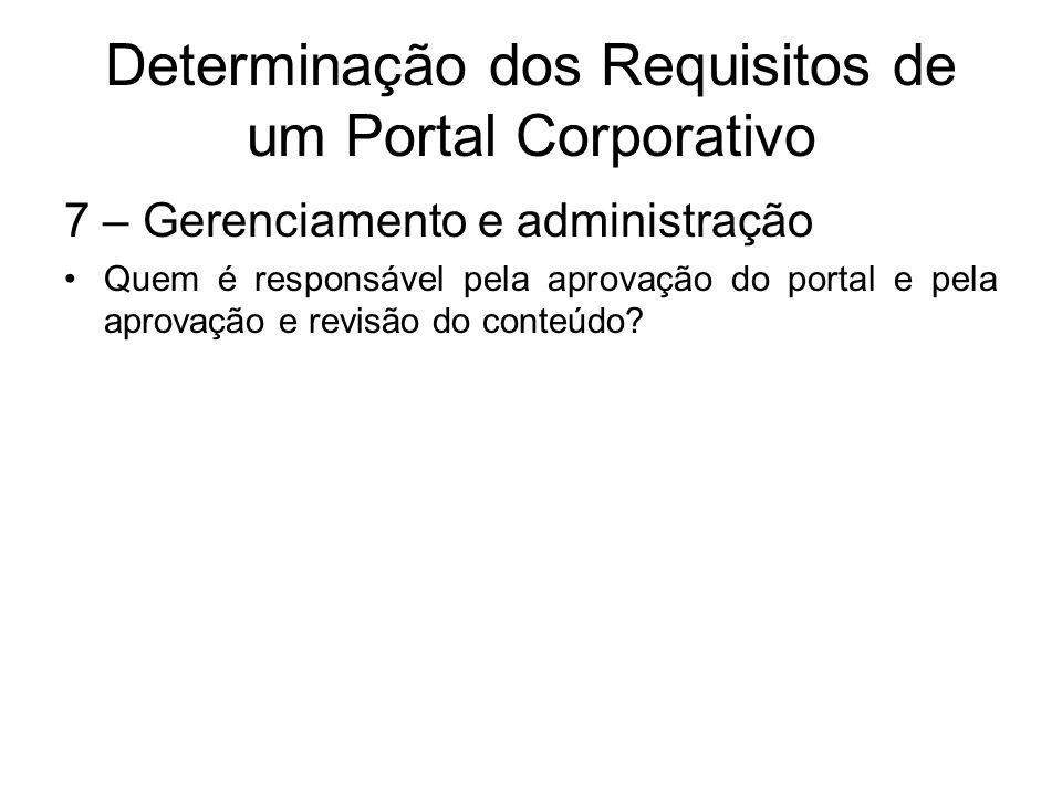 Determinação dos Requisitos de um Portal Corporativo 7 – Gerenciamento e administração Quem é responsável pela aprovação do portal e pela aprovação e