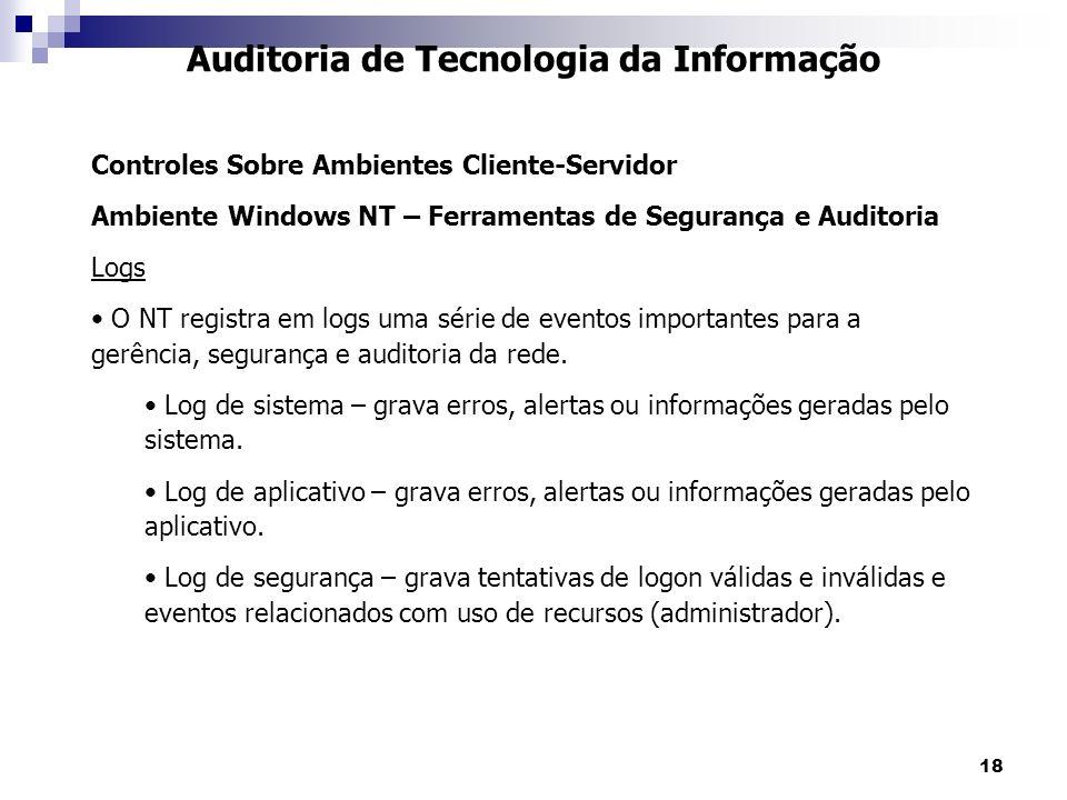 18 Auditoria de Tecnologia da Informação Controles Sobre Ambientes Cliente-Servidor Ambiente Windows NT – Ferramentas de Segurança e Auditoria Logs O