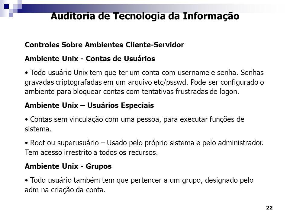 22 Auditoria de Tecnologia da Informação Controles Sobre Ambientes Cliente-Servidor Ambiente Unix - Contas de Usuários Todo usuário Unix tem que ter u