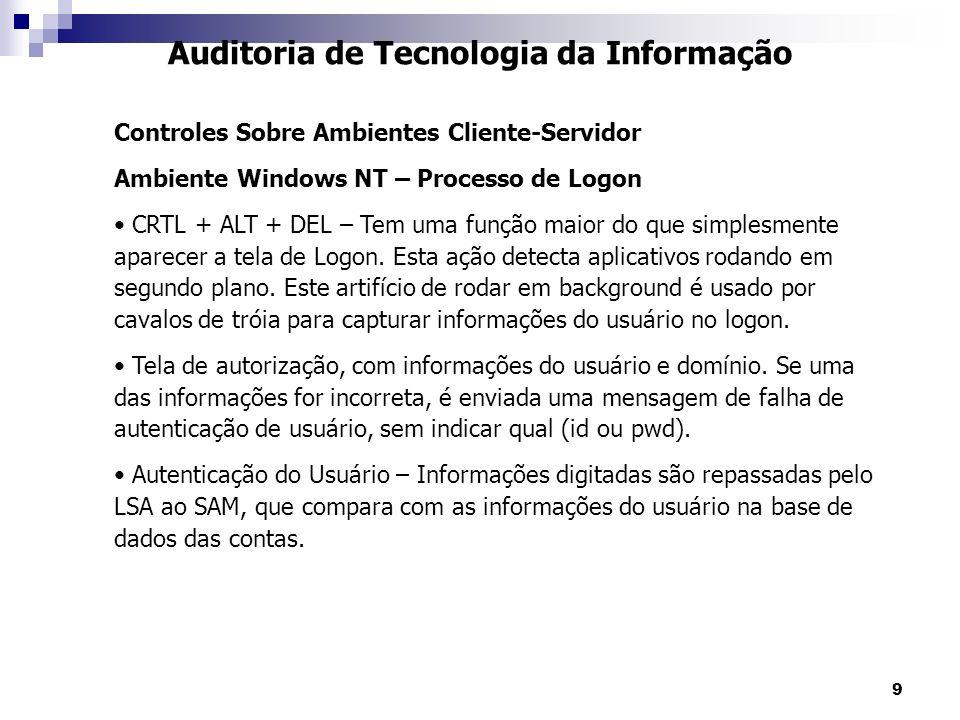 9 Auditoria de Tecnologia da Informação Controles Sobre Ambientes Cliente-Servidor Ambiente Windows NT – Processo de Logon CRTL + ALT + DEL – Tem uma
