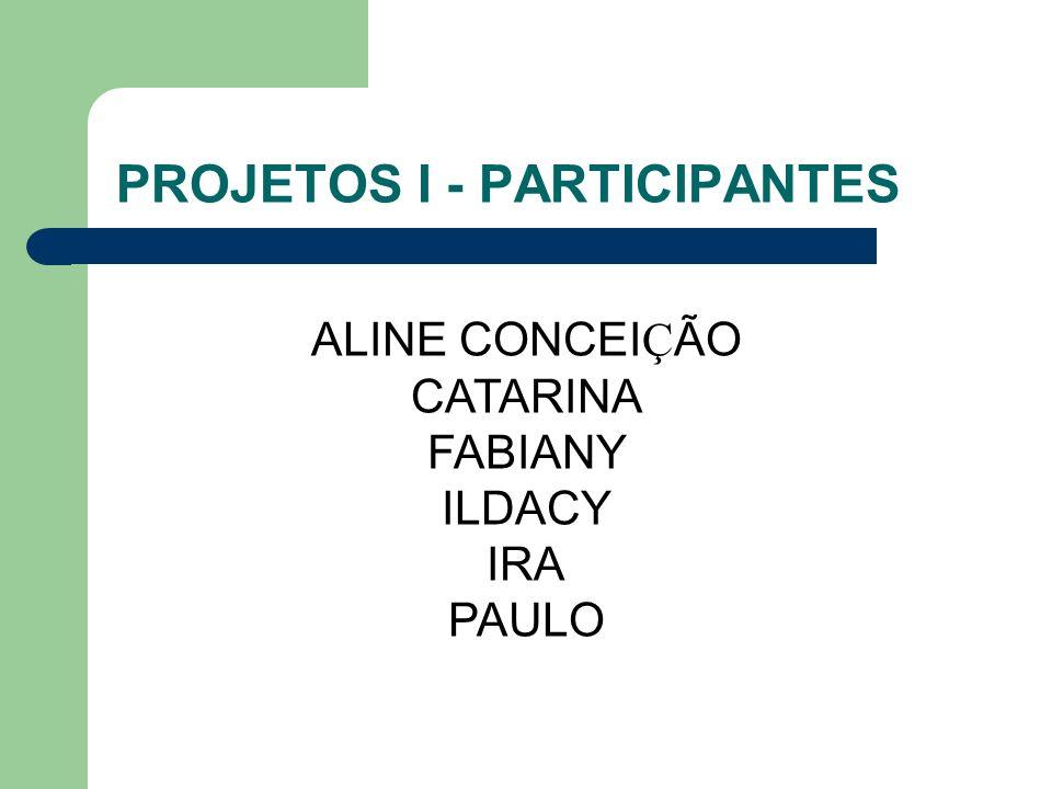 PROJETOS I - PARTICIPANTES ALINE CONCEI Ç ÃO CATARINA FABIANY ILDACY IRA PAULO