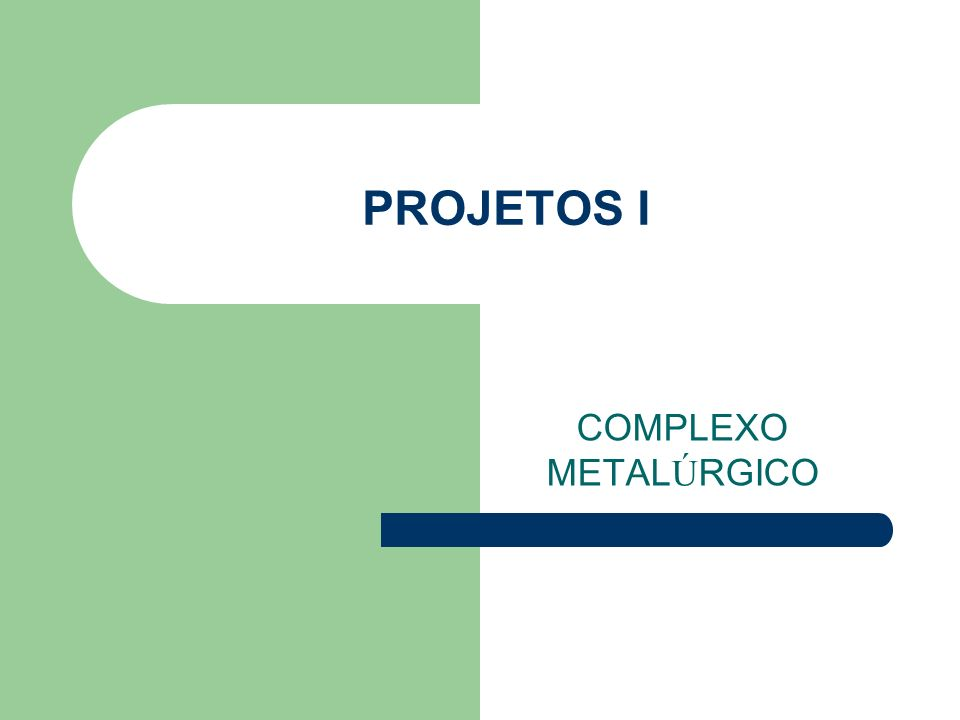 PROJETOS I COMPLEXO METAL Ú RGICO