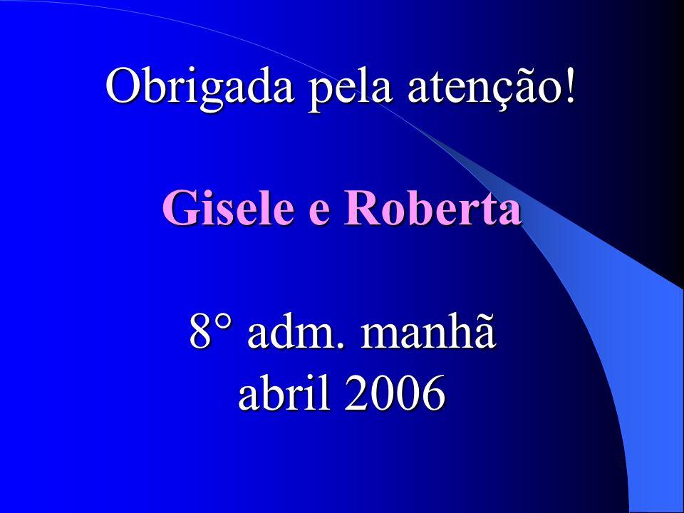 Obrigada pela atenção! Gisele e Roberta 8° adm. manhã abril 2006