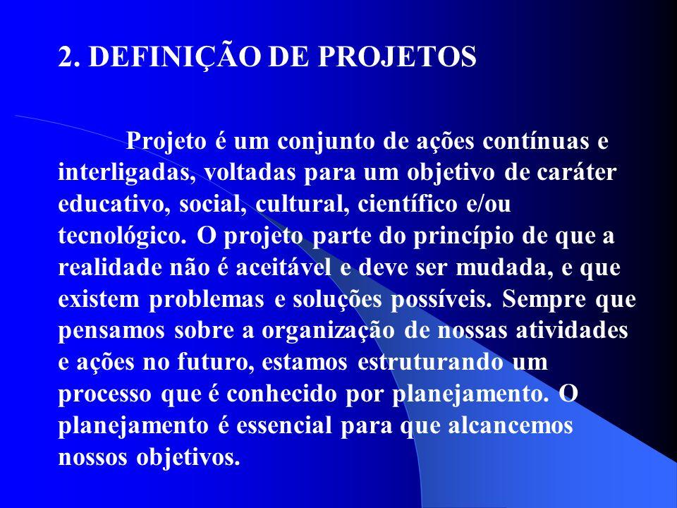 2. DEFINIÇÃO DE PROJETOS Projeto é um conjunto de ações contínuas e interligadas, voltadas para um objetivo de caráter educativo, social, cultural, ci
