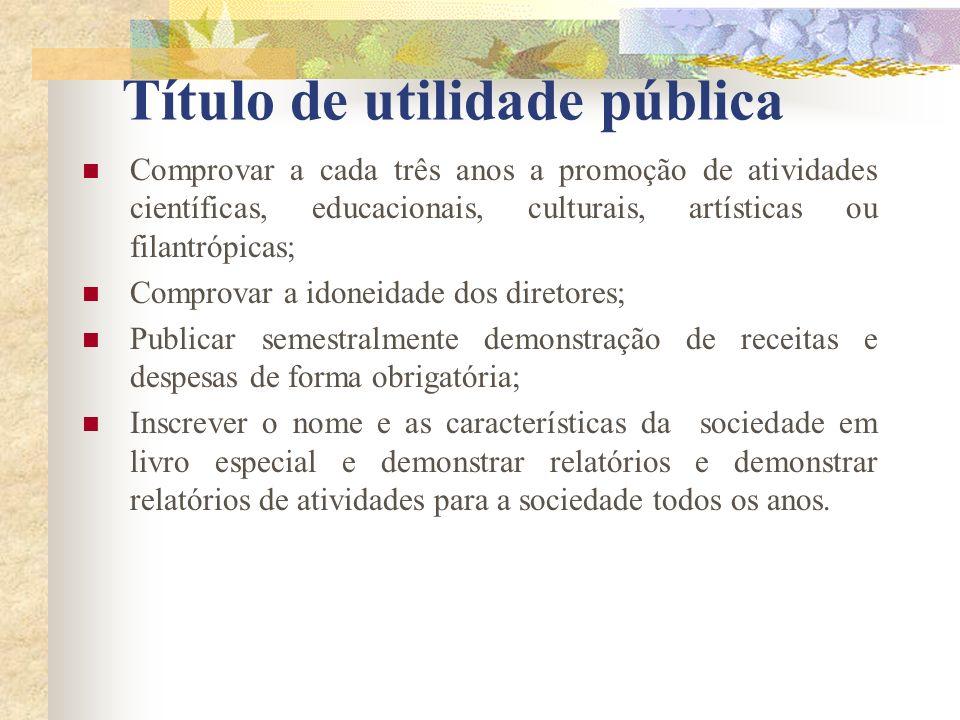 Título de utilidade pública Comprovar a cada três anos a promoção de atividades científicas, educacionais, culturais, artísticas ou filantrópicas; Com