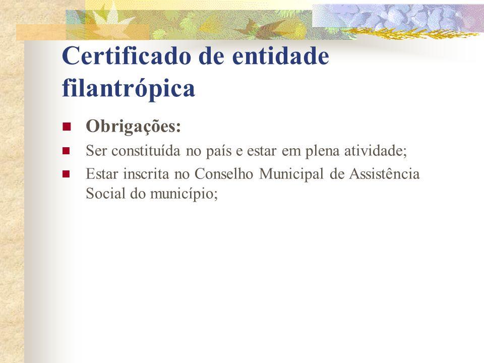 Certificado de entidade filantrópica Obrigações: Ser constituída no país e estar em plena atividade; Estar inscrita no Conselho Municipal de Assistênc