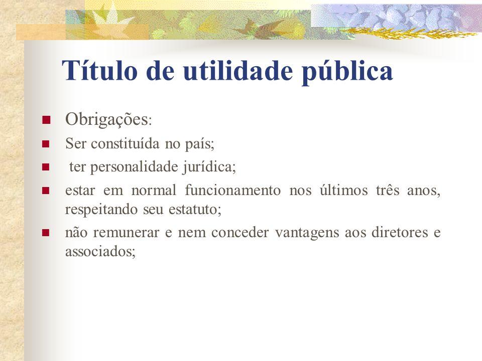Título de utilidade pública Obrigações : Ser constituída no país; ter personalidade jurídica; estar em normal funcionamento nos últimos três anos, res