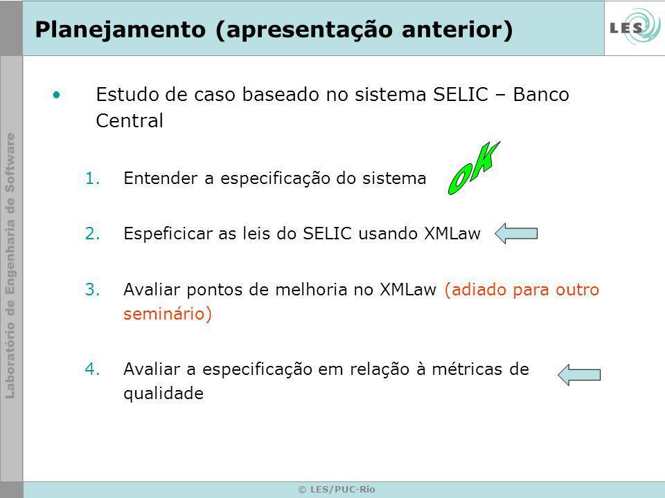 © LES/PUC-Rio Planejamento (apresentação anterior) Estudo de caso baseado no sistema SELIC – Banco Central 1.Entender a especificação do sistema 2.Espeficicar as leis do SELIC usando XMLaw 3.Avaliar pontos de melhoria no XMLaw (adiado para outro seminário) 4.Avaliar a especificação em relação à métricas de qualidade